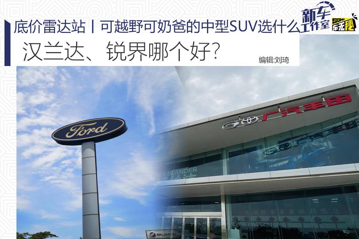 底价雷达站丨可越野可奶爸的中型SUV选什么 汉兰达、锐界哪个好?