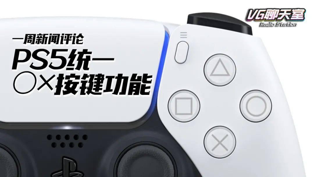 一周新闻评论:PS5统一○×按键功能【VG聊天室372】