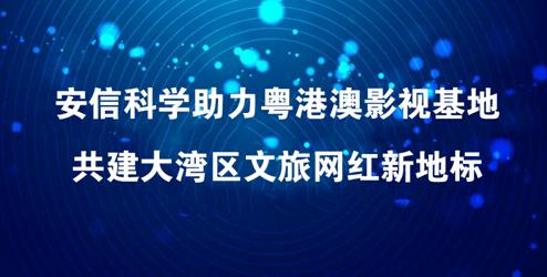 安信科学助力粤港澳影视基地 共建大湾区文旅网红新地标