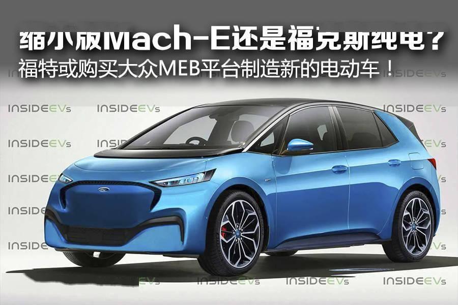 缩小版Mach-E还是福克斯纯电? 福特或购买大众MEB平台制造新的电动车!_Mustang